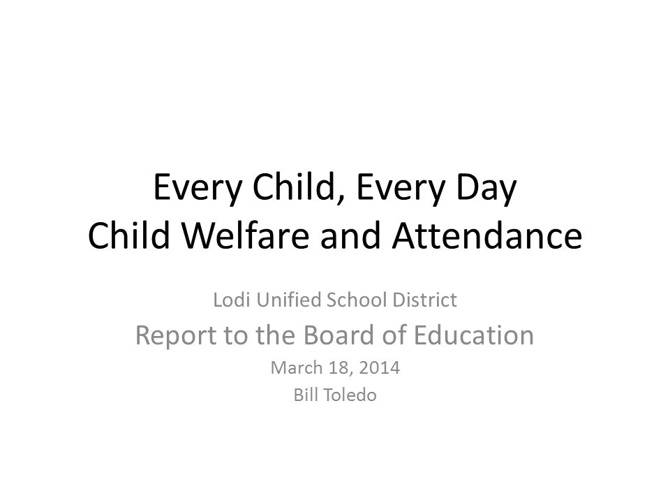 Every Child, Every Day Child Welfare and Attendance Lodi Unified School District Report to the Board of Education March 18, 2014 Bill Toledo