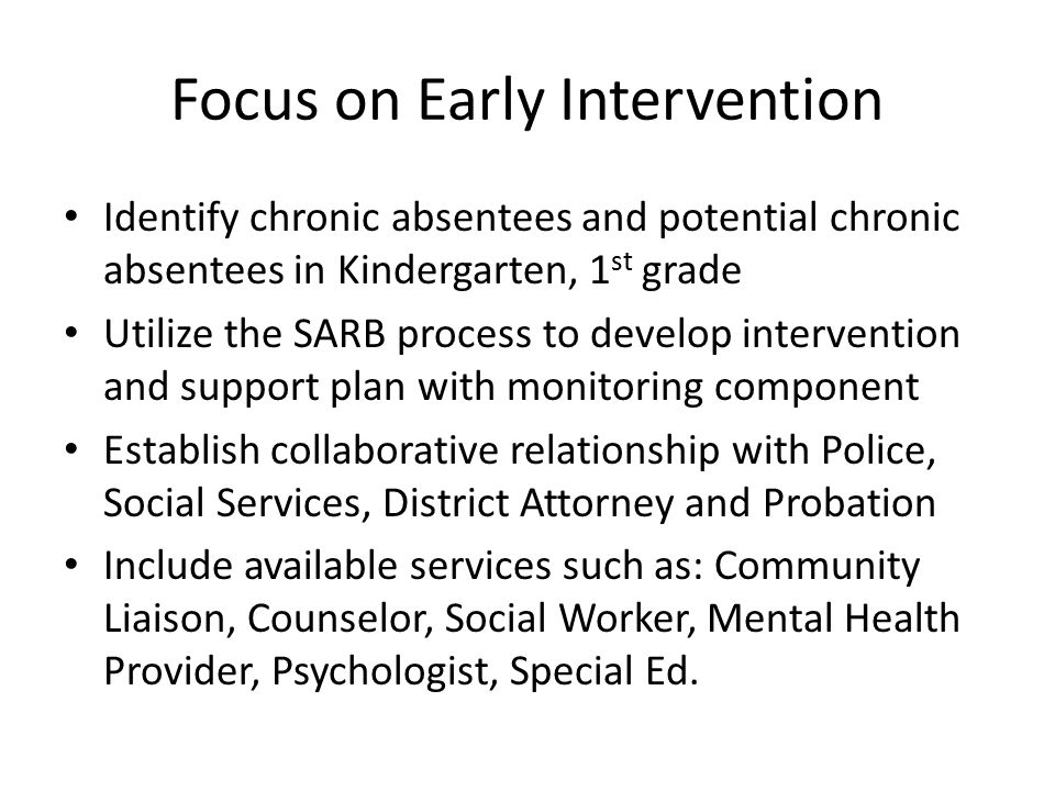 Focus on Early Intervention Identify chronic absentees and potential chronic absentees in Kindergarten, 1 st grade Utilize the SARB process to develop