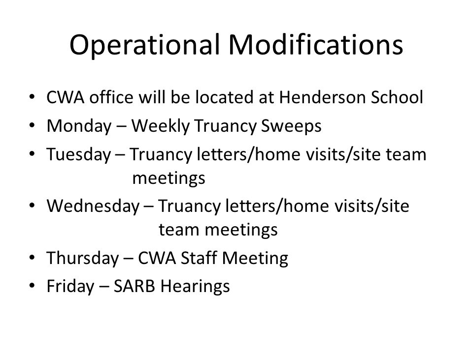 Operational Modifications CWA office will be located at Henderson School Monday – Weekly Truancy Sweeps Tuesday – Truancy letters/home visits/site team meetings Wednesday – Truancy letters/home visits/site team meetings Thursday – CWA Staff Meeting Friday – SARB Hearings