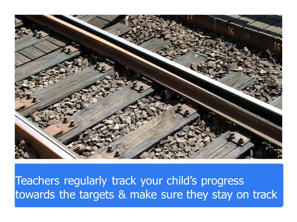 track pupil progress against the targets Teachers regularly track your child's progress towards the targets & make sure they stay on track