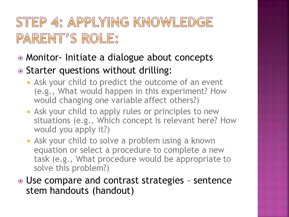  Monitor- Initiate a dialogue about concepts  Starter questions without drilling:  Ask your child to predict the outcome of an event (e.g., What would happen in this experiment.