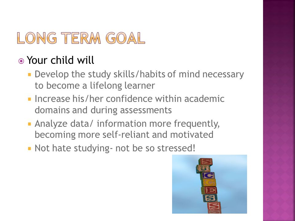  Your child will  Develop the study skills/habits of mind necessary to become a lifelong learner  Increase his/her confidence within academic domains and during assessments  Analyze data/ information more frequently, becoming more self-reliant and motivated  Not hate studying- not be so stressed!