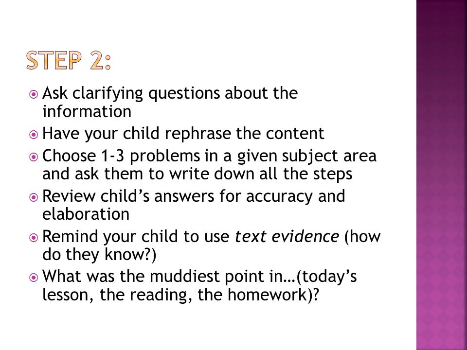  Ask clarifying questions about the information  Have your child rephrase the content  Choose 1-3 problems in a given subject area and ask them to write down all the steps  Review child's answers for accuracy and elaboration  Remind your child to use text evidence (how do they know )  What was the muddiest point in…(today's lesson, the reading, the homework)
