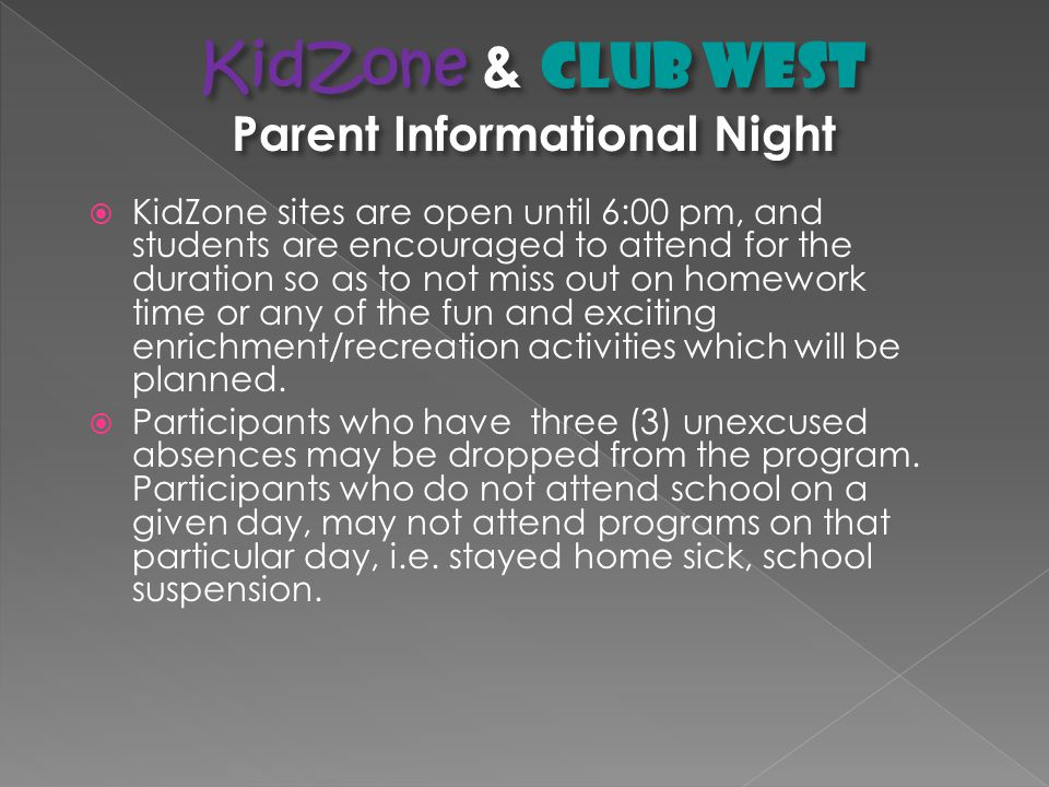 Parent Agreements Student Pick-Up: Children participating in KidZone must be signed out (signature required) by you or someone chosen by you (for instance, a relative or friend) over the age of eighteen.