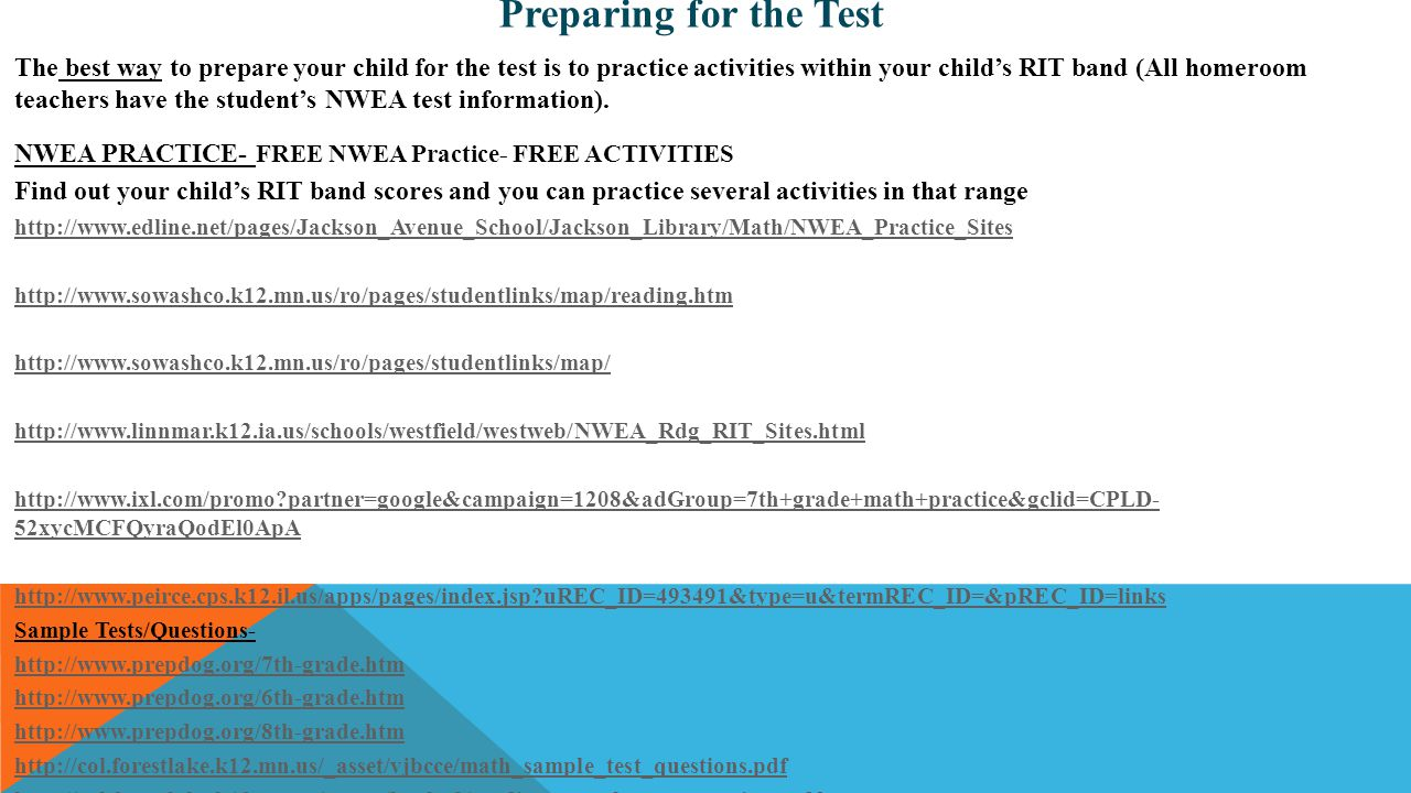 The best way to prepare your child for the test is to practice activities within your child's RIT band (All homeroom teachers have the student's NWEA