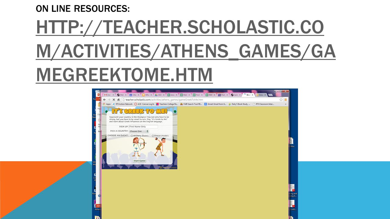 ON LINE RESOURCES: HTTP://TEACHER.SCHOLASTIC.CO M/ACTIVITIES/ATHENS_GAMES/GA MEGREEKTOME.HTM HTTP://TEACHER.SCHOLASTIC.CO M/ACTIVITIES/ATHENS_GAMES/GA