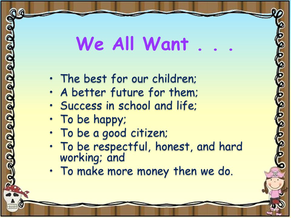 We All Want... The best for our children; A better future for them; Success in school and life; To be happy; To be a good citizen; To be respectful, h