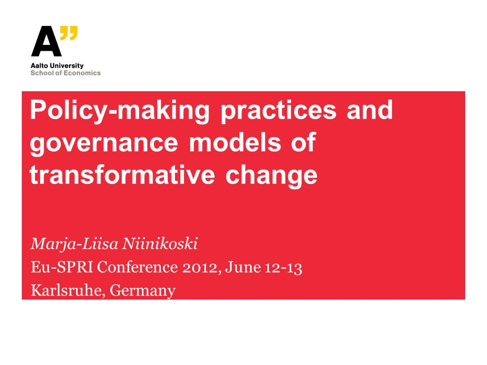 Policy-making practices and governance models of transformative change Marja-Liisa Niinikoski Eu-SPRI Conference 2012, June 12-13 Karlsruhe, Germany