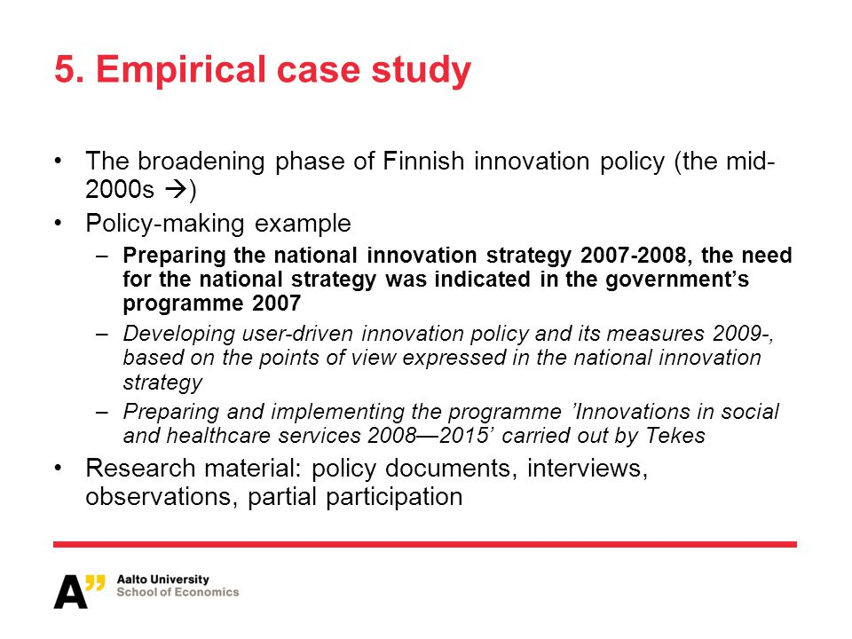 5. Empirical case study The broadening phase of Finnish innovation policy (the mid- 2000s  ) Policy-making example –Preparing the national innovation