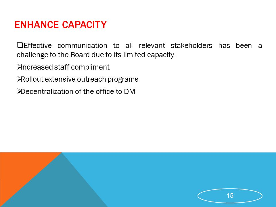 ENHANCE CAPACITY  Effective communication to all relevant stakeholders has been a challenge to the Board due to its limited capacity.  Increased sta