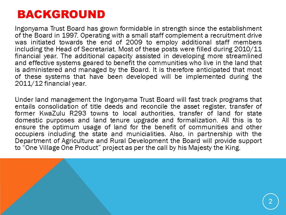 BACKGROUND 2 Ingonyama Trust Board has grown formidable in strength since the establishment of the Board in 1997. Operating with a small staff complem