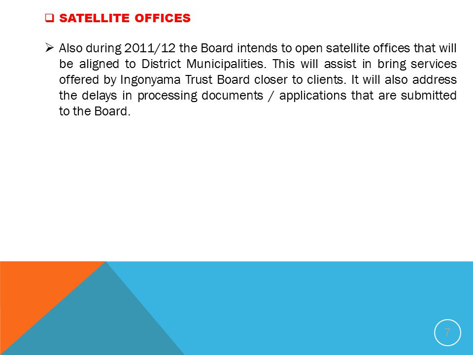7  SATELLITE OFFICES  Also during 2011/12 the Board intends to open satellite offices that will be aligned to District Municipalities.