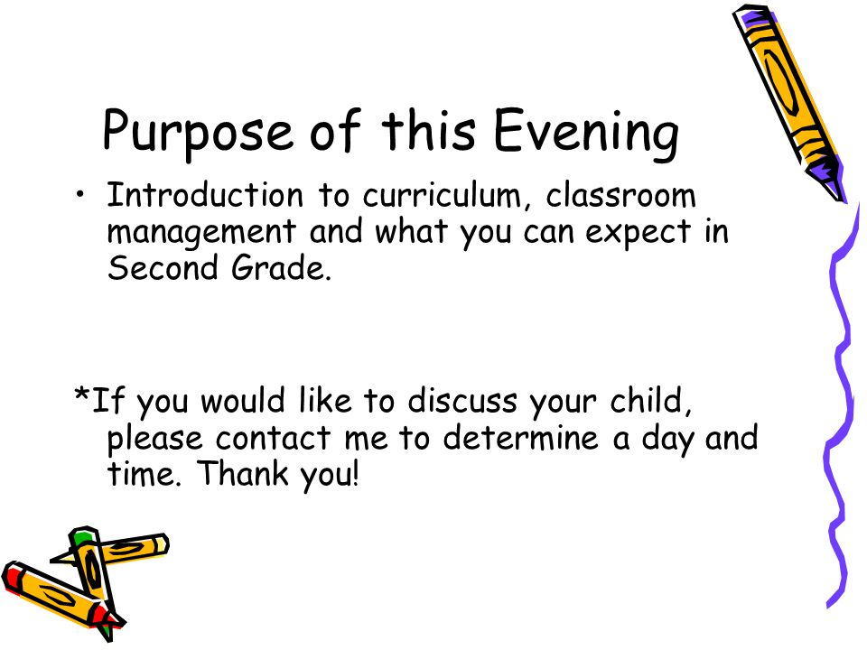 Purpose of this Evening Introduction to curriculum, classroom management and what you can expect in Second Grade.