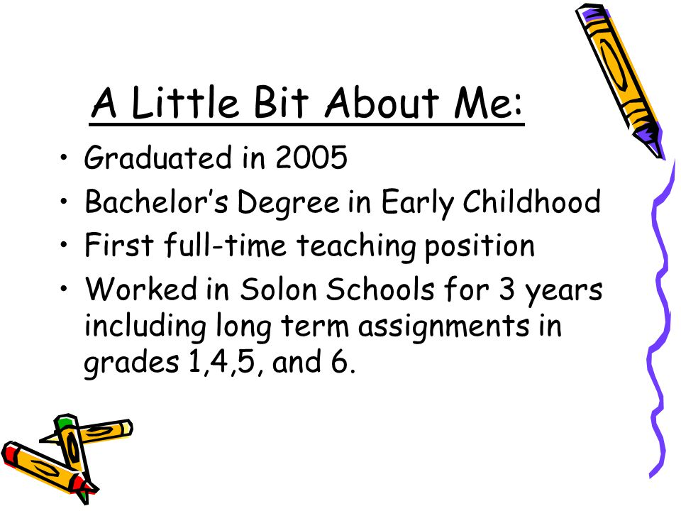 A Little Bit About Me: Graduated in 2005 Bachelor's Degree in Early Childhood First full-time teaching position Worked in Solon Schools for 3 years including long term assignments in grades 1,4,5, and 6.