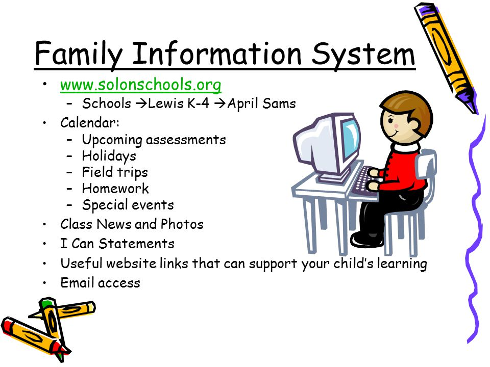 Family Information System   –Schools  Lewis K-4  April Sams Calendar: –Upcoming assessments –Holidays –Field trips –Homework –Special events Class News and Photos I Can Statements Useful website links that can support your child's learning  access
