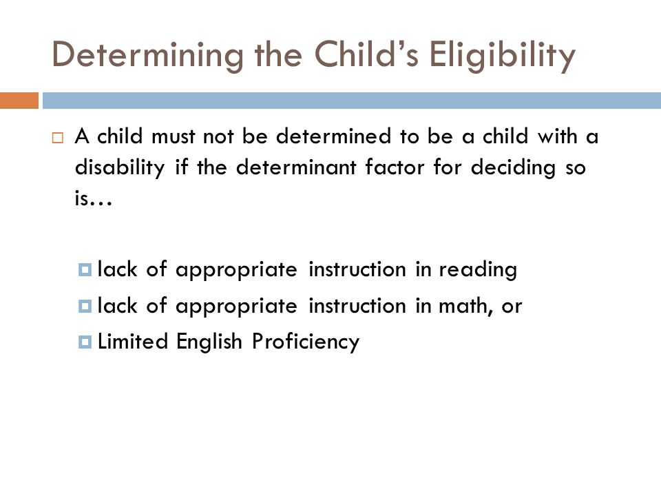 Determining the Child's Eligibility  A child must not be determined to be a child with a disability if the determinant factor for deciding so is…  lack of appropriate instruction in reading  lack of appropriate instruction in math, or  Limited English Proficiency