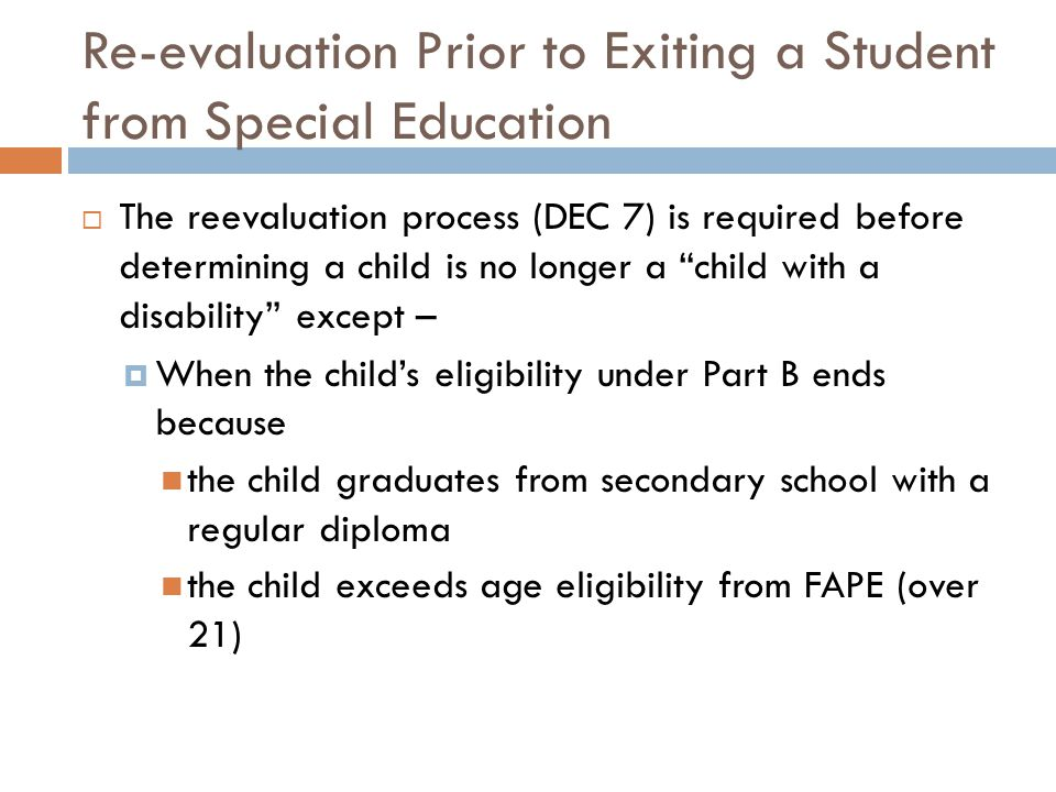 Re-evaluation Prior to Exiting a Student from Special Education  The reevaluation process (DEC 7) is required before determining a child is no longer a child with a disability except –  When the child's eligibility under Part B ends because the child graduates from secondary school with a regular diploma the child exceeds age eligibility from FAPE (over 21)