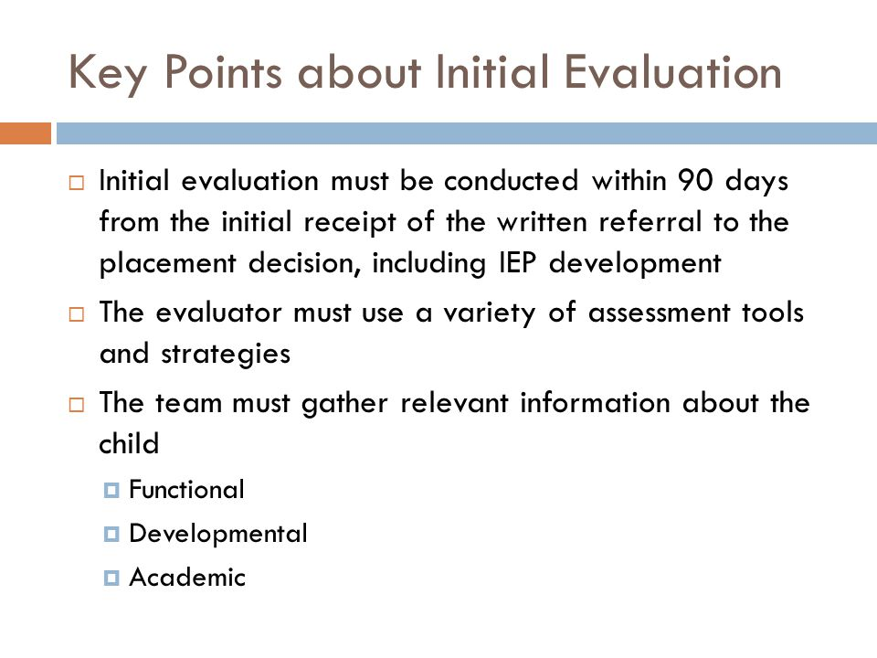 Key Points about Initial Evaluation  Initial evaluation must be conducted within 90 days from the initial receipt of the written referral to the plac