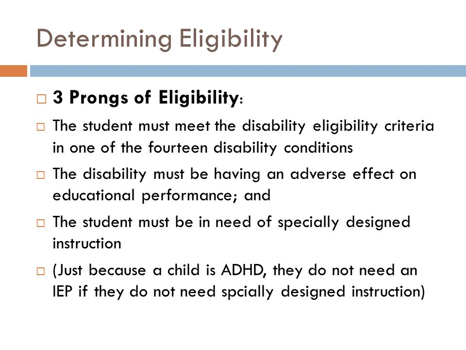 Determining Eligibility  3 Prongs of Eligibility :  The student must meet the disability eligibility criteria in one of the fourteen disability conditions  The disability must be having an adverse effect on educational performance; and  The student must be in need of specially designed instruction  (Just because a child is ADHD, they do not need an IEP if they do not need spcially designed instruction)