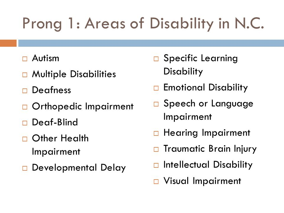 Prong 1: Areas of Disability in N.C.  Autism  Multiple Disabilities  Deafness  Orthopedic Impairment  Deaf-Blind  Other Health Impairment  Deve