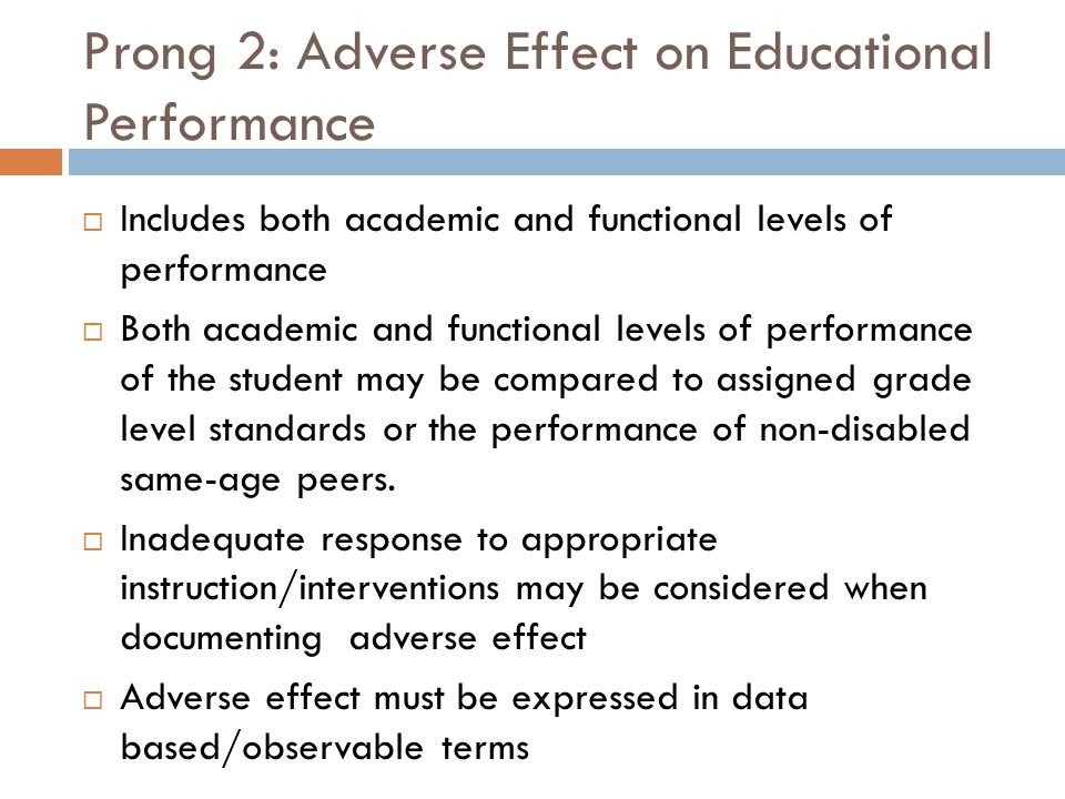 Prong 2: Adverse Effect on Educational Performance  Includes both academic and functional levels of performance  Both academic and functional levels of performance of the student may be compared to assigned grade level standards or the performance of non-disabled same-age peers.