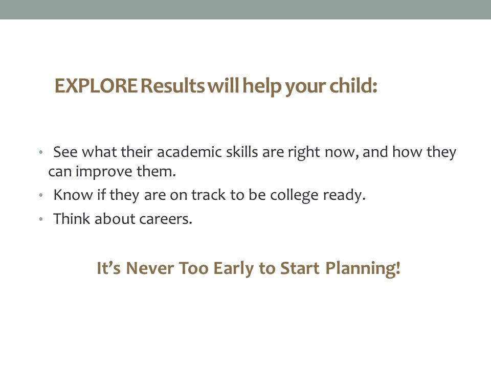 EXPLORE Results will help your child: See what their academic skills are right now, and how they can improve them.