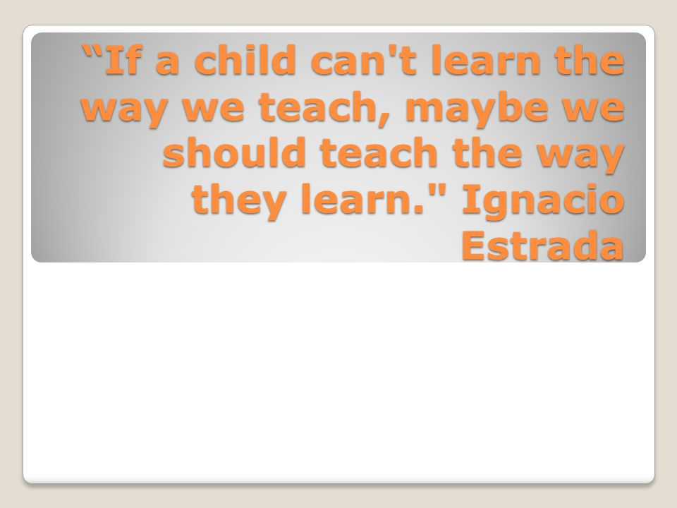 """If a child can't learn the way we teach, maybe we should teach the way they learn."