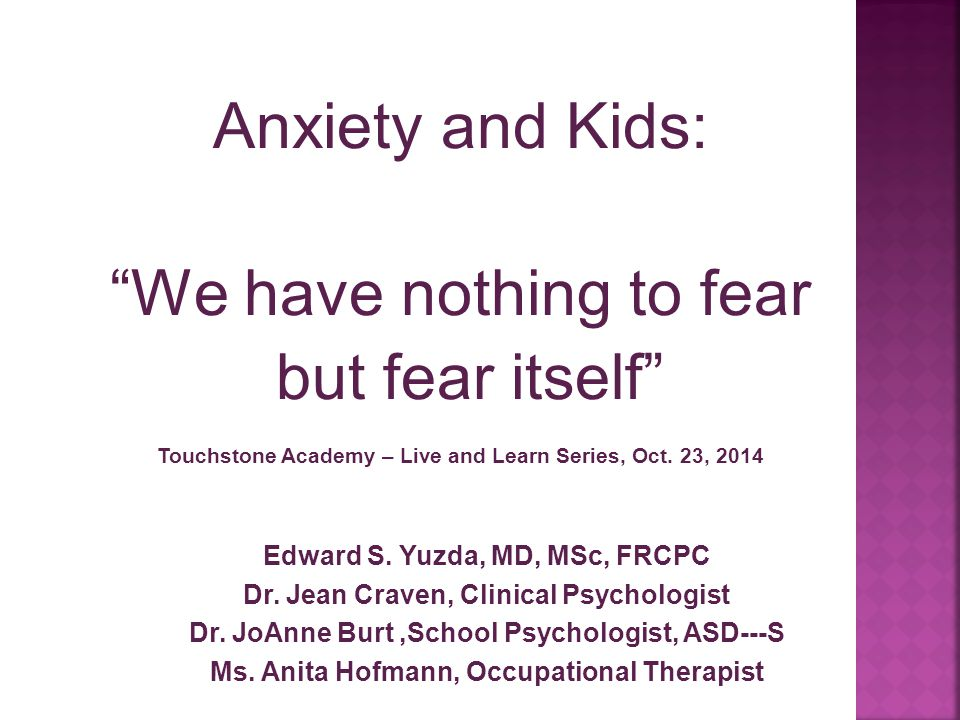 """Anxiety and Kids: """"We have nothing to fear but fear itself"""" Touchstone Academy – Live and Learn Series, Oct. 23, 2014 Edward S. Yuzda, MD, MSc, FRCPC"""