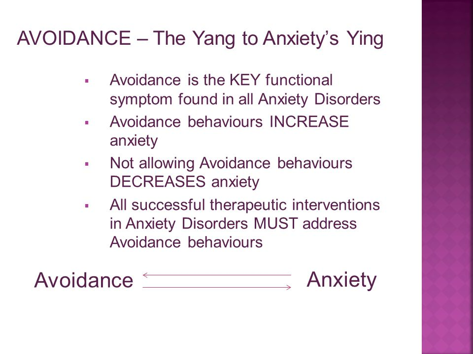  Avoidance is the KEY functional symptom found in all Anxiety Disorders  Avoidance behaviours INCREASE anxiety  Not allowing Avoidance behaviours D