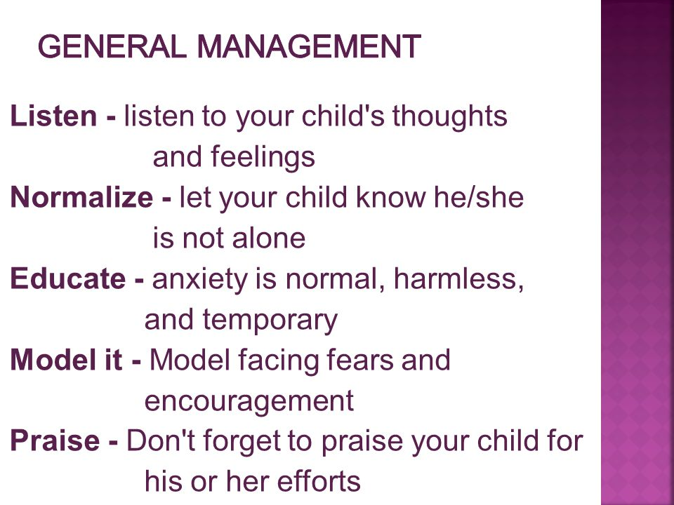 Listen - listen to your child's thoughts and feelings Normalize - let your child know he/she is not alone Educate - anxiety is normal, harmless, and t
