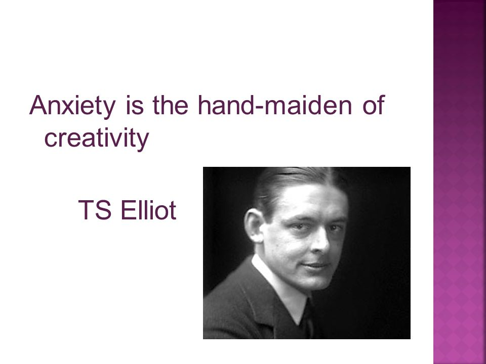 Anxiety is the hand-maiden of creativity TS Elliot