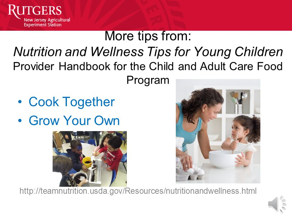 Try some of these tips found in the Nutrition and Wellness Tips for Young Children Provider Handbook for the Child and Adult Care Food Program Make Fo
