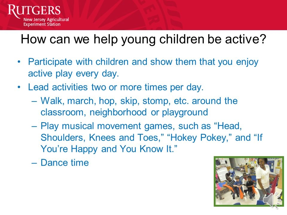 Be Active, Every Day Daily, indoors and out, for all children: –Opportunities to practice age-appropriate motor and movement skills Toddlers: –At leas