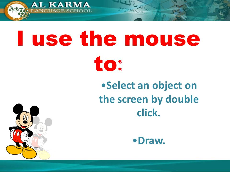 I use the mouse to : Select an object on the screen by double click. Draw.