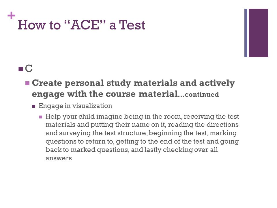 "+ How to ""ACE"" a Test C Create personal study materials and actively engage with the course material …continued Engage in visualization Help your chil"