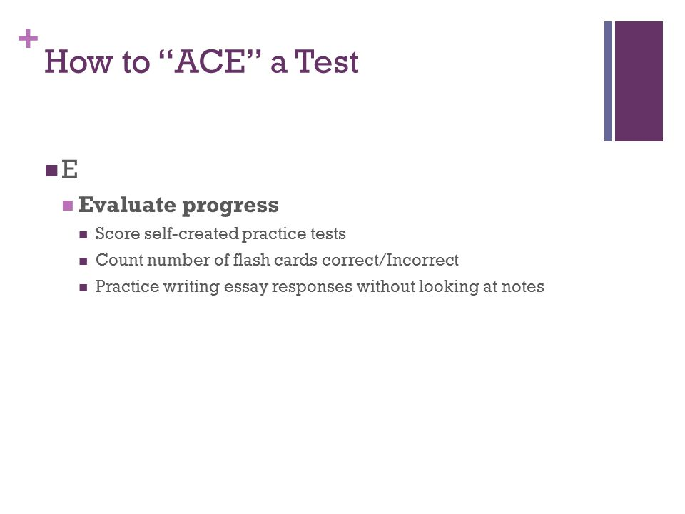 "+ How to ""ACE"" a Test E Evaluate progress Score self-created practice tests Count number of flash cards correct/Incorrect Practice writing essay respo"