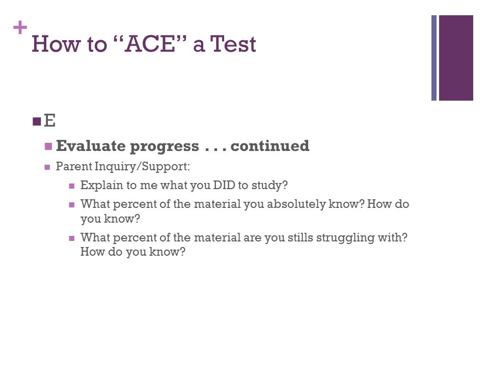 "+ How to ""ACE"" a Test E Evaluate progress... continued Parent Inquiry/Support: Explain to me what you DID to study? What percent of the material you a"