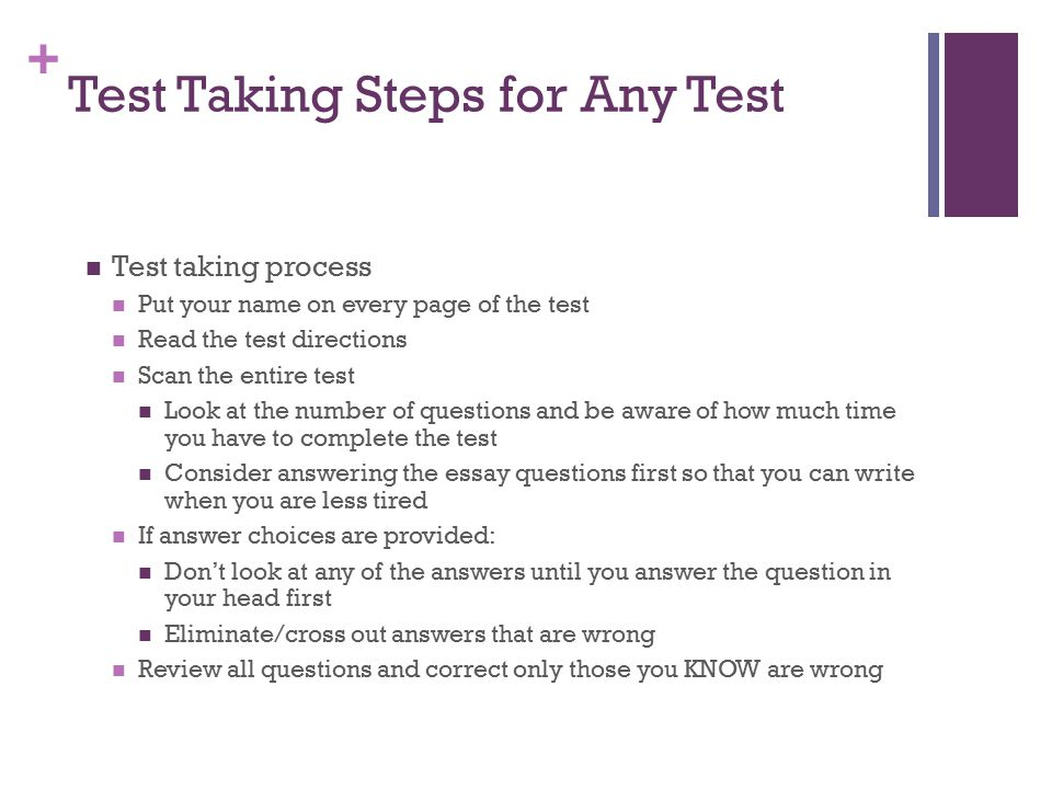 + Test Taking Steps for Any Test Test taking process Put your name on every page of the test Read the test directions Scan the entire test Look at the
