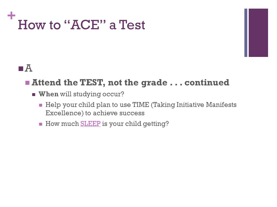 "+ How to ""ACE"" a Test A Attend the TEST, not the grade... continued When will studying occur? Help your child plan to use TIME (Taking Initiative Mani"
