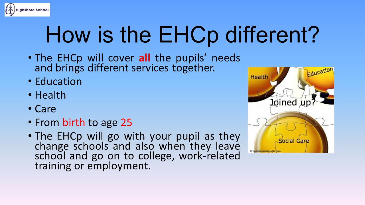 How is the EHCp different? The EHCp will cover all the pupils' needs and brings different services together. Education Health Care From birth to age 2