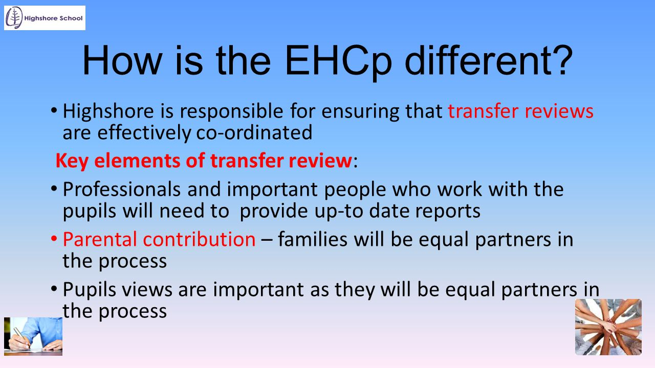 How is the EHCp different? Highshore is responsible for ensuring that transfer reviews are effectively co-ordinated Key elements of transfer review: P