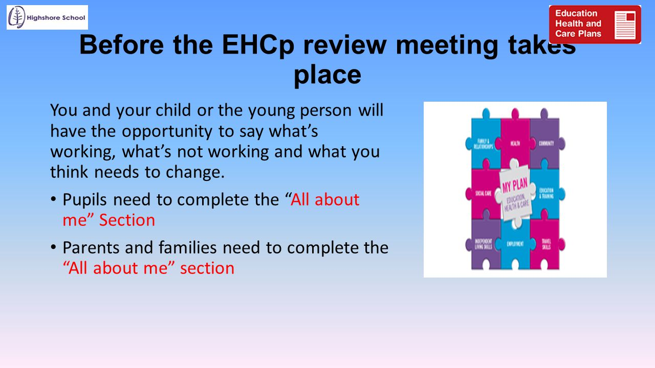 Before the EHCp review meeting takes place You and your child or the young person will have the opportunity to say what's working, what's not working