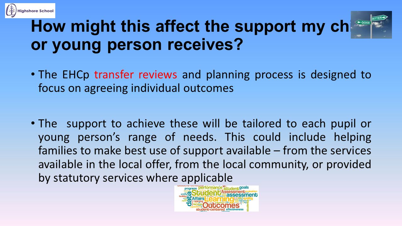 How might this affect the support my child or young person receives? The EHCp transfer reviews and planning process is designed to focus on agreeing i