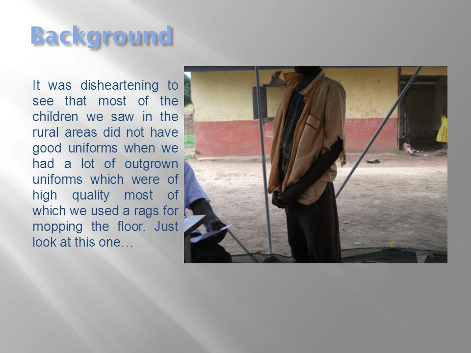 Background It was disheartening to see that most of the children we saw in the rural areas did not have good uniforms when we had a lot of outgrown uniforms which were of high quality most of which we used a rags for mopping the floor.