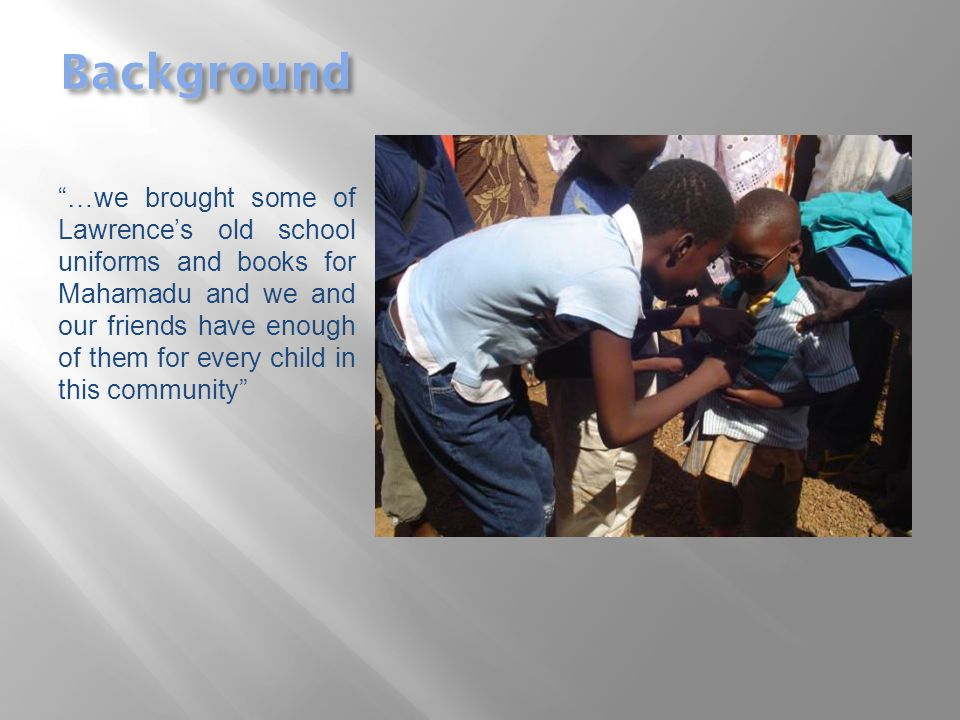 Background …we brought some of Lawrence's old school uniforms and books for Mahamadu and we and our friends have enough of them for every child in this community