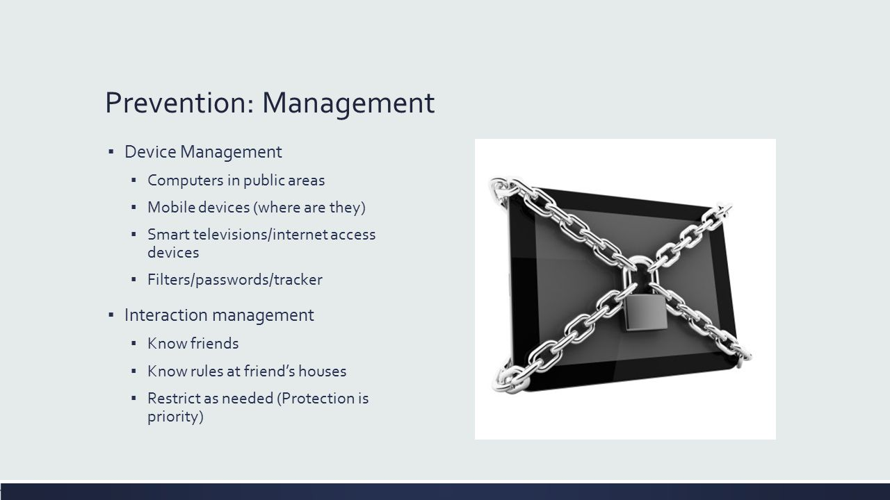 Prevention: Management ▪ Device Management ▪ Computers in public areas ▪ Mobile devices (where are they) ▪ Smart televisions/internet access devices ▪