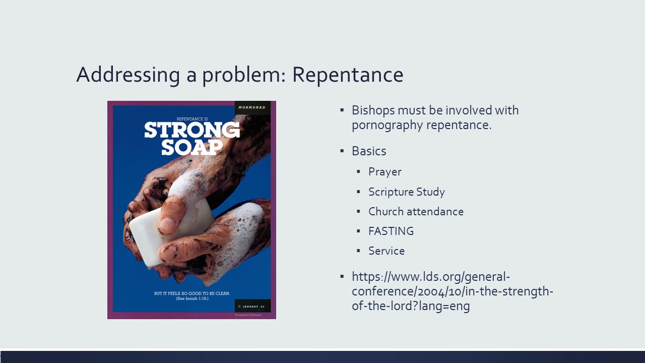Addressing a problem: Repentance ▪ Bishops must be involved with pornography repentance. ▪ Basics ▪ Prayer ▪ Scripture Study ▪ Church attendance ▪ FAS