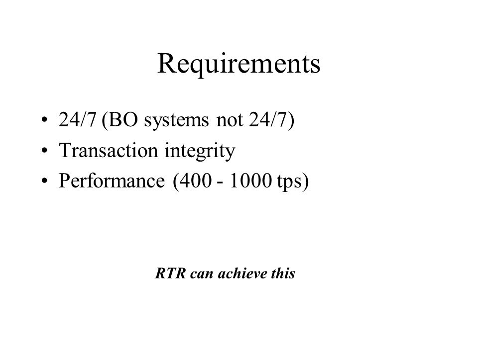 Requirements 24/7 (BO systems not 24/7) Transaction integrity Performance (400 - 1000 tps) RTR can achieve this