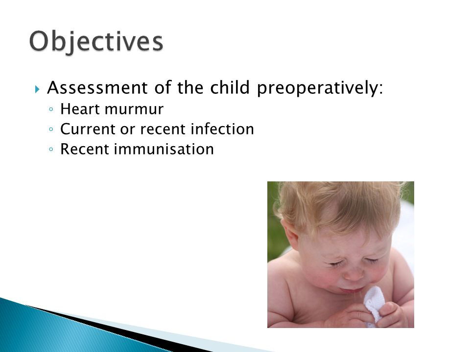  Assessment of the child preoperatively: ◦ Heart murmur ◦ Current or recent infection ◦ Recent immunisation