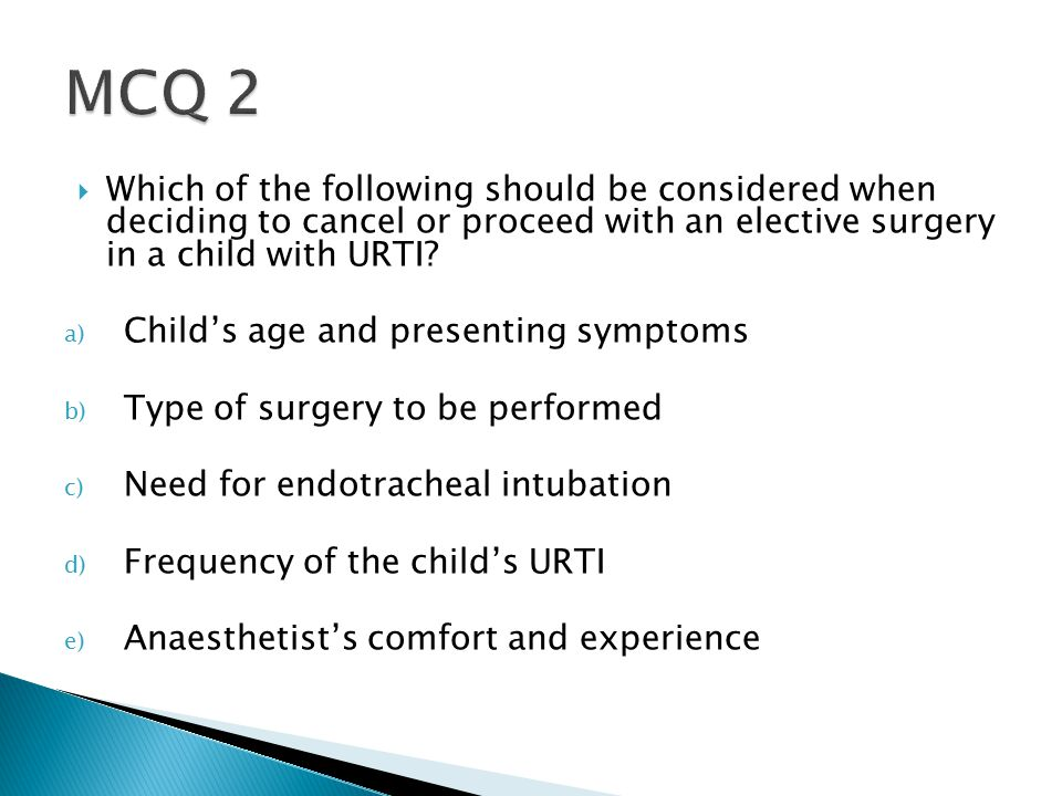  Which of the following should be considered when deciding to cancel or proceed with an elective surgery in a child with URTI.